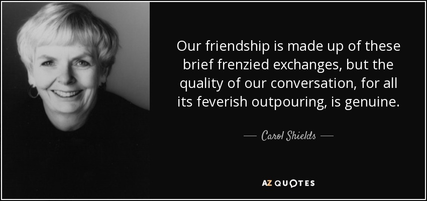 Our friendship is made up of these brief frenzied exchanges, but the quality of our conversation, for all its feverish outpouring, is genuine. - Carol Shields