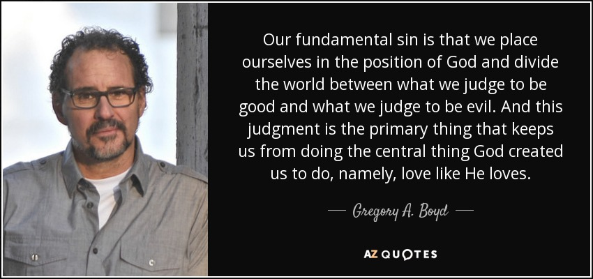 Our fundamental sin is that we place ourselves in the position of God and divide the world between what we judge to be good and what we judge to be evil. And this judgment is the primary thing that keeps us from doing the central thing God created us to do, namely, love like He loves. - Gregory A. Boyd