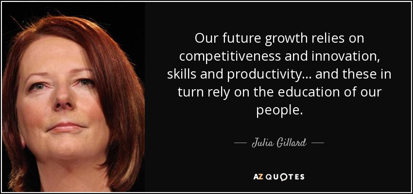 Our future growth relies on competitiveness and innovation, skills and productivity... and these in turn rely on the education of our people. - Julia Gillard