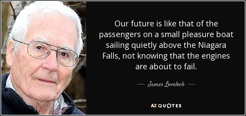 Our future is like that of the passengers on a small pleasure boat sailing quietly above the Niagara Falls, not knowing that the engines are about to fail. - James Lovelock