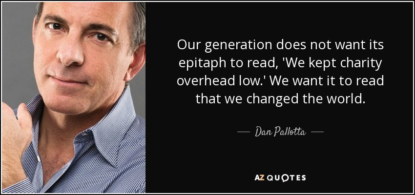 Our generation does not want its epitaph to read, 'We kept charity overhead low.' We want it to read that we changed the world. - Dan Pallotta