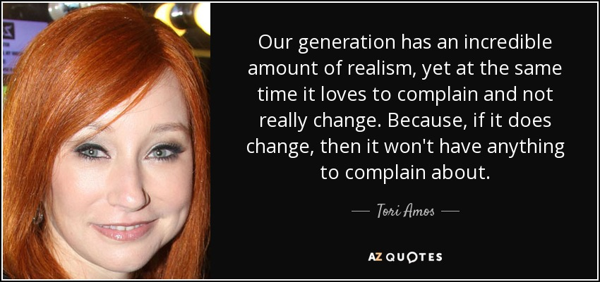 Our generation has an incredible amount of realism, yet at the same time it loves to complain and not really change. Because, if it does change, then it won't have anything to complain about. - Tori Amos