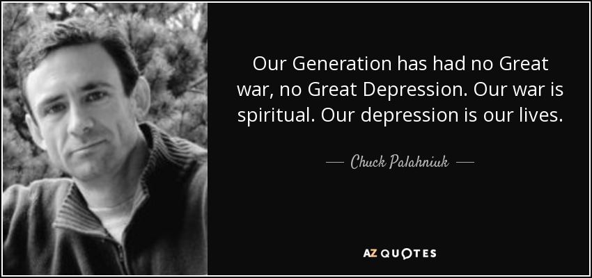 Our Generation has had no Great war, no Great Depression. Our war is spiritual. Our depression is our lives. - Chuck Palahniuk