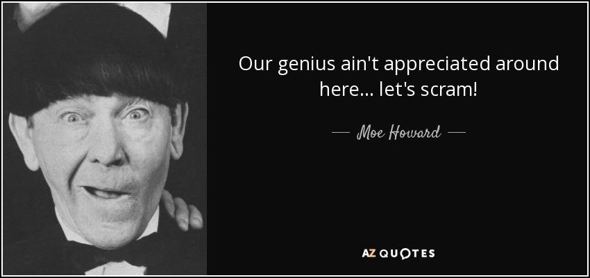 Our genius ain't appreciated around here... let's scram! - Moe Howard