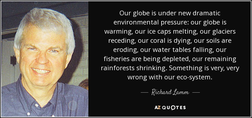 Our globe is under new dramatic environmental pressure: our globe is warming, our ice caps melting, our glaciers receding, our coral is dying, our soils are eroding, our water tables falling, our fisheries are being depleted, our remaining rainforests shrinking. Something is very, very wrong with our eco-system. - Richard Lamm