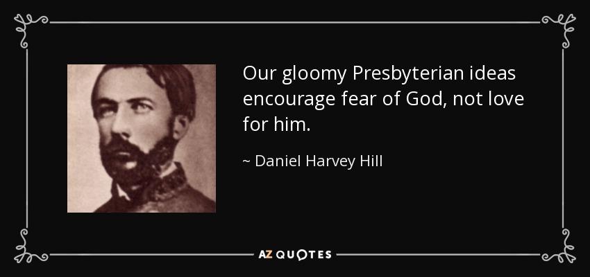 Our gloomy Presbyterian ideas encourage fear of God, not love for him. - Daniel Harvey Hill