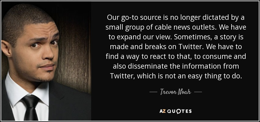 Our go-to source is no longer dictated by a small group of cable news outlets. We have to expand our view. Sometimes, a story is made and breaks on Twitter. We have to find a way to react to that, to consume and also disseminate the information from Twitter, which is not an easy thing to do. - Trevor Noah