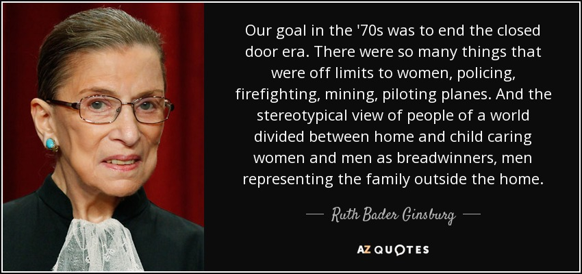 Our goal in the '70s was to end the closed door era. There were so many things that were off limits to women, policing, firefighting, mining, piloting planes. And the stereotypical view of people of a world divided between home and child caring women and men as breadwinners, men representing the family outside the home. - Ruth Bader Ginsburg