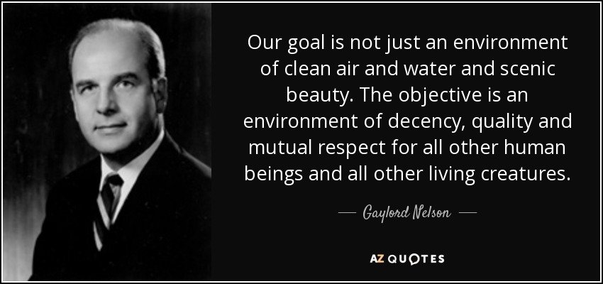 Our goal is not just an environment of clean air and water and scenic beauty. The objective is an environment of decency, quality and mutual respect for all other human beings and all other living creatures. - Gaylord Nelson