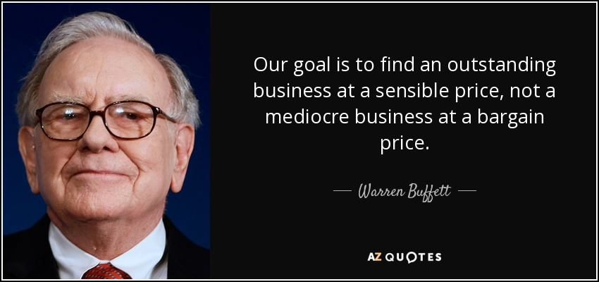 Our goal is to find an outstanding business at a sensible price, not a mediocre business at a bargain price. - Warren Buffett