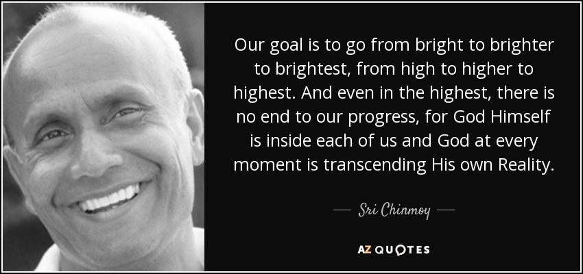 Our goal is to go from bright to brighter to brightest, from high to higher to highest. And even in the highest, there is no end to our progress, for God Himself is inside each of us and God at every moment is transcending His own Reality. - Sri Chinmoy