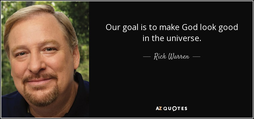 Our goal is to make God look good in the universe. - Rick Warren
