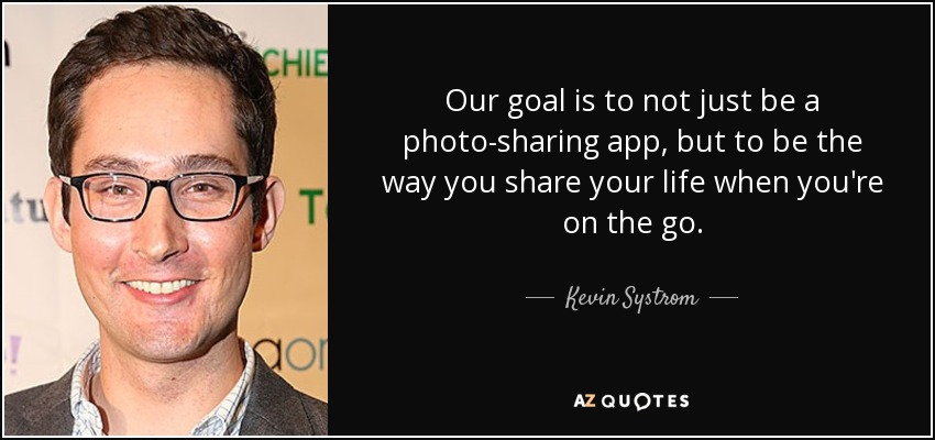 Our goal is to not just be a photo-sharing app, but to be the way you share your life when you're on the go. - Kevin Systrom