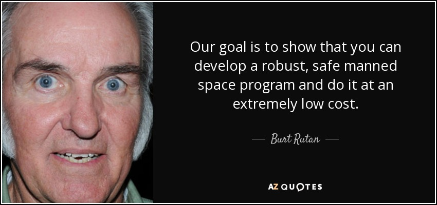 Our goal is to show that you can develop a robust, safe manned space program and do it at an extremely low cost. - Burt Rutan
