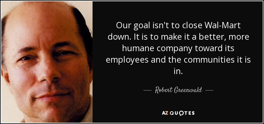Our goal isn't to close Wal-Mart down. It is to make it a better, more humane company toward its employees and the communities it is in. - Robert Greenwald