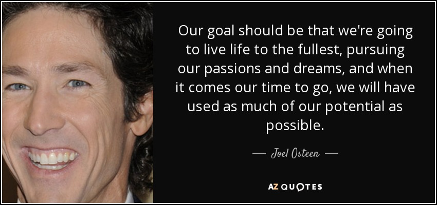 Our goal should be that we're going to live life to the fullest, pursuing our passions and dreams, and when it comes our time to go, we will have used as much of our potential as possible. - Joel Osteen