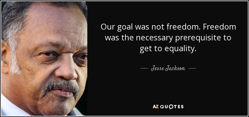 Our goal was not freedom. Freedom was the necessary prerequisite to get to equality. - Jesse Jackson