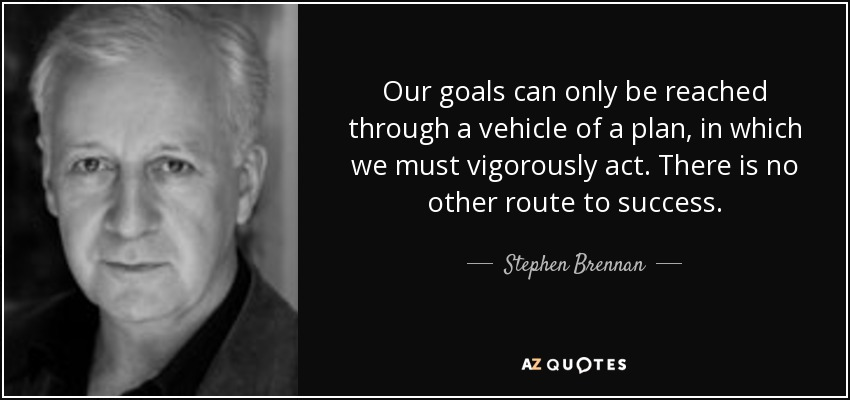 Our goals can only be reached through a vehicle of a plan, in which we must vigorously act. There is no other route to success. - Stephen Brennan