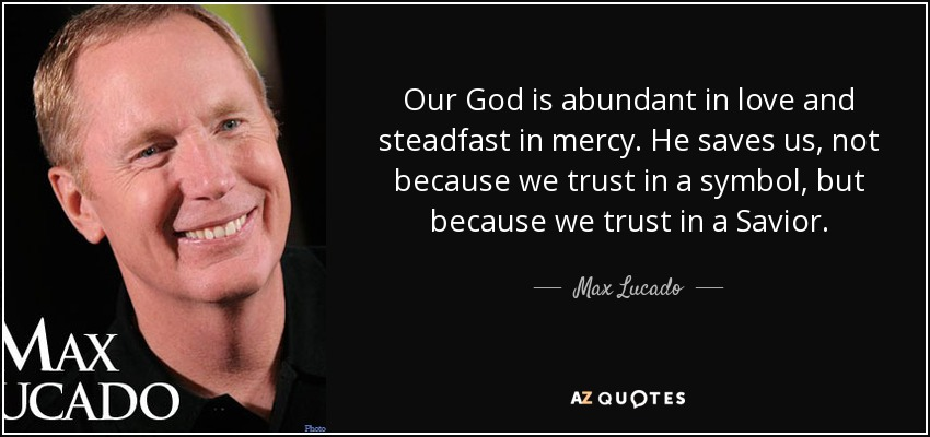Our God is abundant in love and steadfast in mercy. He saves us, not because we trust in a symbol, but because we trust in a Savior. - Max Lucado