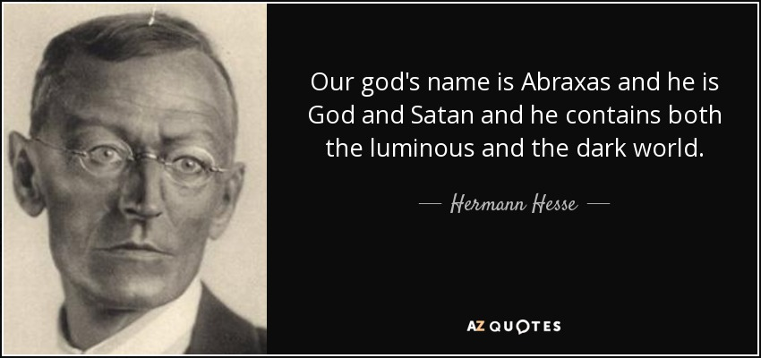 Our god's name is Abraxas and he is God and Satan and he contains both the luminous and the dark world. - Hermann Hesse