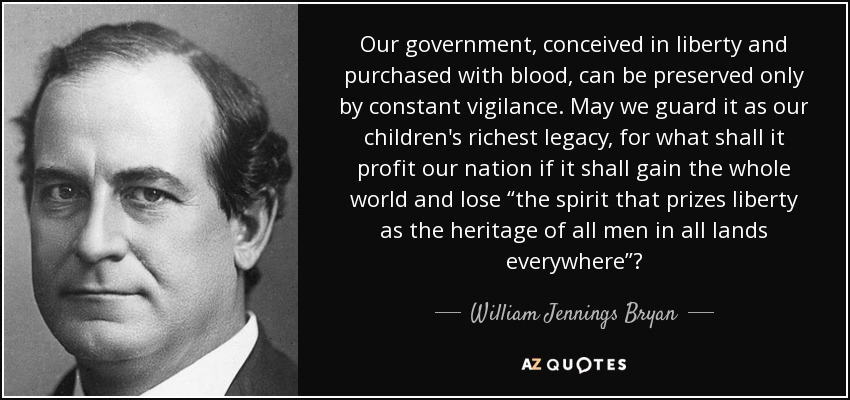"Our government, conceived in liberty and purchased with blood, can be preserved only by constant vigilance. May we guard it as our children's richest legacy, for what shall it profit our nation if it shall gain the whole world and lose ""the spirit that prizes liberty as the heritage of all men in all lands everywhere""? - William Jennings Bryan"