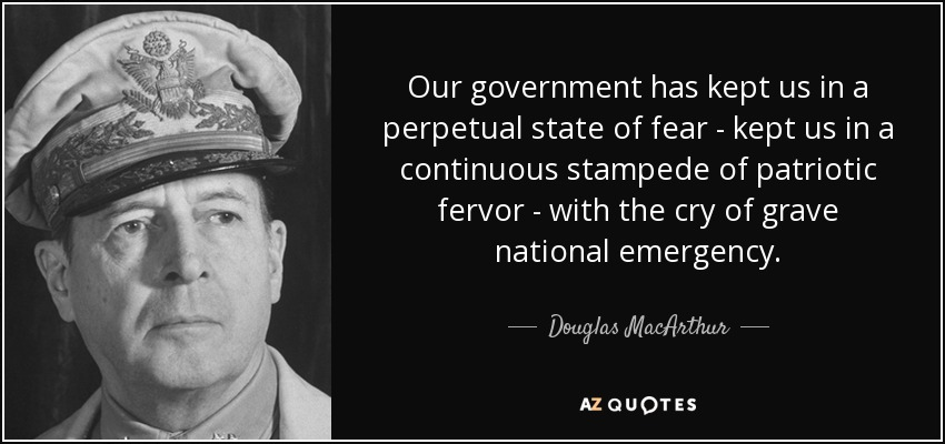 Our government has kept us in a perpetual state of fear - kept us in a continuous stampede of patriotic fervor - with the cry of grave national emergency. - Douglas MacArthur