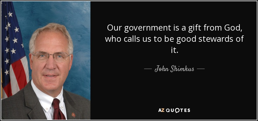 Our government is a gift from God, who calls us to be good stewards of it. - John Shimkus