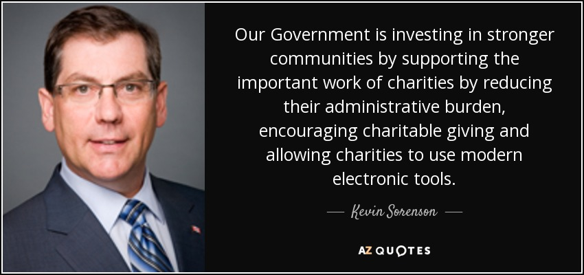 Our Government is investing in stronger communities by supporting the important work of charities by reducing their administrative burden, encouraging charitable giving and allowing charities to use modern electronic tools. - Kevin Sorenson