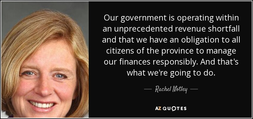 Our government is operating within an unprecedented revenue shortfall and that we have an obligation to all citizens of the province to manage our finances responsibly. And that's what we're going to do. - Rachel Notley