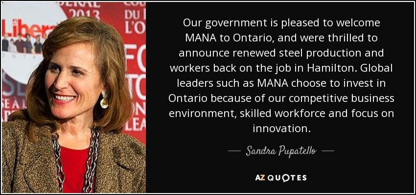 Our government is pleased to welcome MANA to Ontario, and were thrilled to announce renewed steel production and workers back on the job in Hamilton. Global leaders such as MANA choose to invest in Ontario because of our competitive business environment, skilled workforce and focus on innovation. - Sandra Pupatello