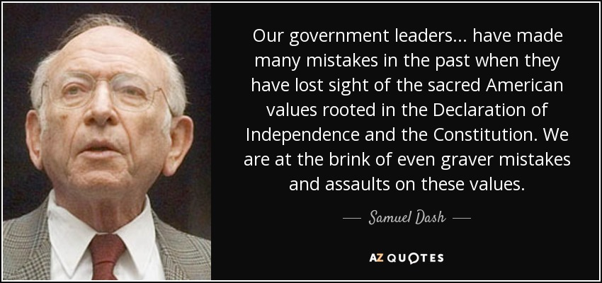 Our government leaders... have made many mistakes in the past when they have lost sight of the sacred American values rooted in the Declaration of Independence and the Constitution. We are at the brink of even graver mistakes and assaults on these values. - Samuel Dash