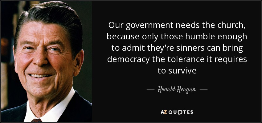 Our government needs the church, because only those humble enough to admit they're sinners can bring democracy the tolerance it requires to survive - Ronald Reagan