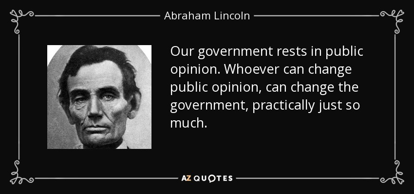 Our government rests in public opinion. Whoever can change public opinion, can change the government, practically just so much. - Abraham Lincoln