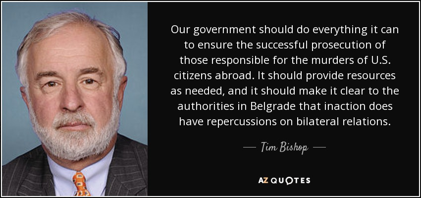 Our government should do everything it can to ensure the successful prosecution of those responsible for the murders of U.S. citizens abroad. It should provide resources as needed, and it should make it clear to the authorities in Belgrade that inaction does have repercussions on bilateral relations. - Tim Bishop