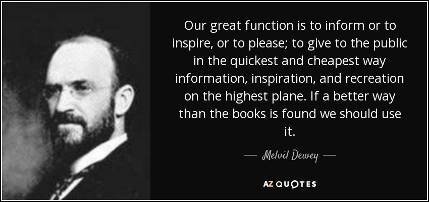 Our great function is to inform or to inspire, or to please; to give to the public in the quickest and cheapest way information, inspiration, and recreation on the highest plane. If a better way than the books is found we should use it. - Melvil Dewey