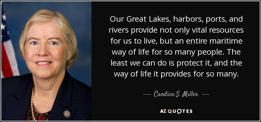Our Great Lakes, harbors, ports, and rivers provide not only vital resources for us to live, but an entire maritime way of life for so many people. The least we can do is protect it, and the way of life it provides for so many. - Candice S. Miller