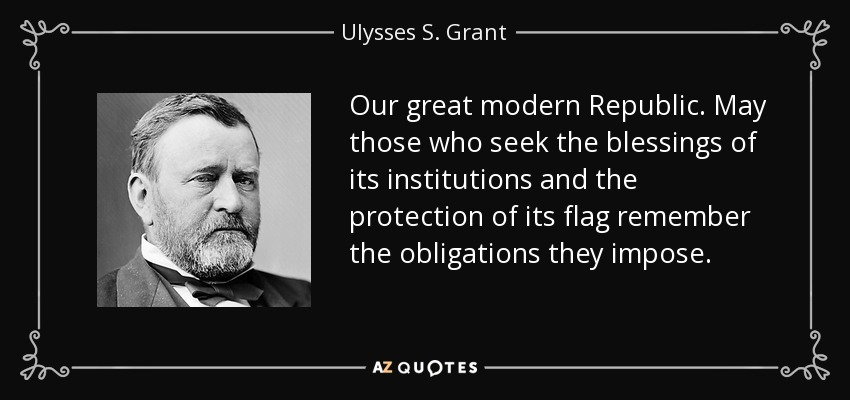 Our great modern Republic. May those who seek the blessings of its institutions and the protection of its flag remember the obligations they impose. - Ulysses S. Grant