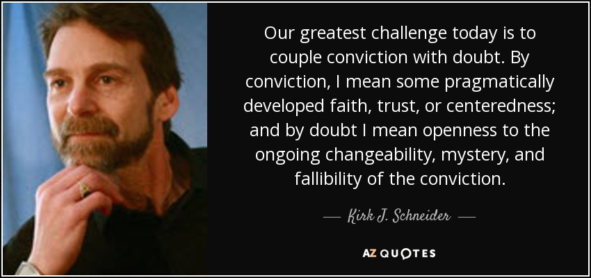 Our greatest challenge today is to couple conviction with doubt. By conviction, I mean some pragmatically developed faith, trust, or centeredness; and by doubt I mean openness to the ongoing changeability, mystery, and fallibility of the conviction. - Kirk J. Schneider