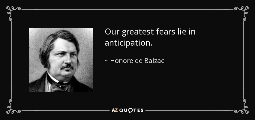 Our greatest fears lie in anticipation. - Honore de Balzac
