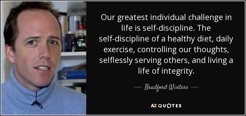 Our greatest individual challenge in life is self-discipline. The self-discipline of a healthy diet, daily exercise, controlling our thoughts, selflessly serving others, and living a life of integrity. - Bradford Winters