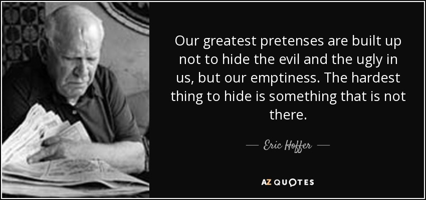 Our greatest pretenses are built up not to hide the evil and the ugly in us, but our emptiness. The hardest thing to hide is something that is not there. - Eric Hoffer