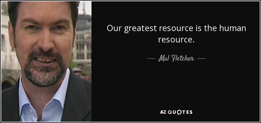 Our greatest resource is the human resource. - Mal Fletcher
