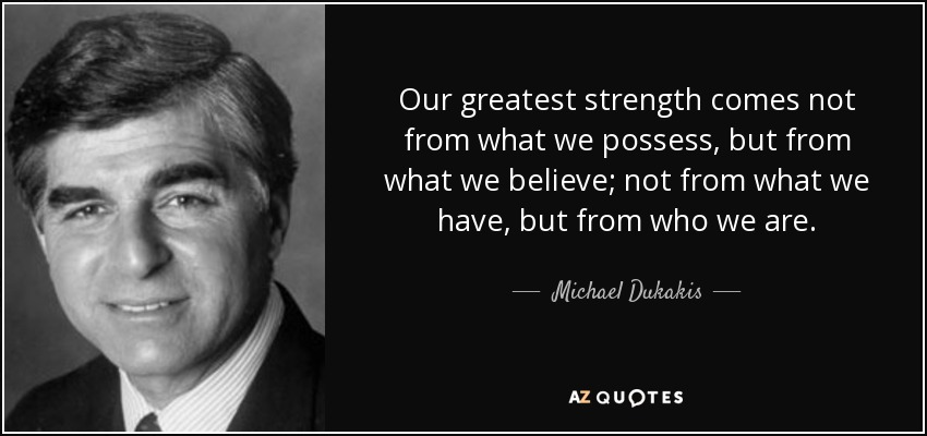 Our greatest strength comes not from what we possess, but from what we believe; not from what we have, but from who we are. - Michael Dukakis