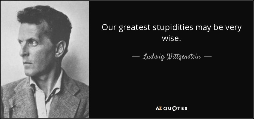 Our greatest stupidities may be very wise. - Ludwig Wittgenstein