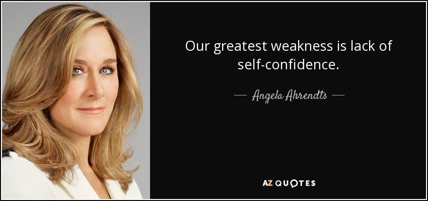 Our greatest weakness is lack of self-confidence. - Angela Ahrendts
