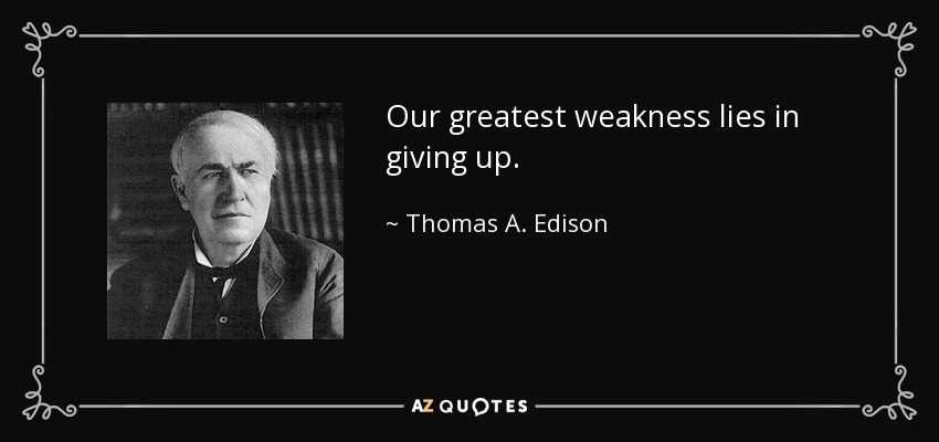 Our greatest weakness lies in giving up. - Thomas A. Edison