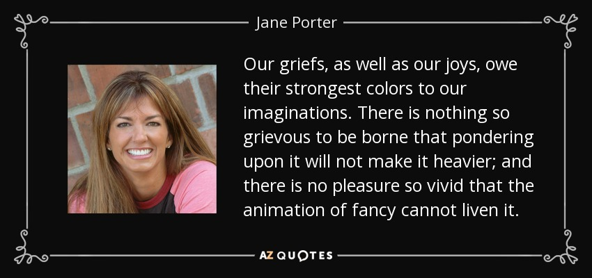 Our griefs, as well as our joys, owe their strongest colors to our imaginations. There is nothing so grievous to be borne that pondering upon it will not make it heavier; and there is no pleasure so vivid that the animation of fancy cannot liven it. - Jane Porter