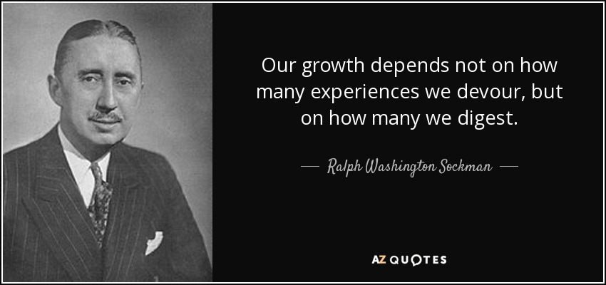 Our growth depends not on how many experiences we devour, but on how many we digest. - Ralph Washington Sockman