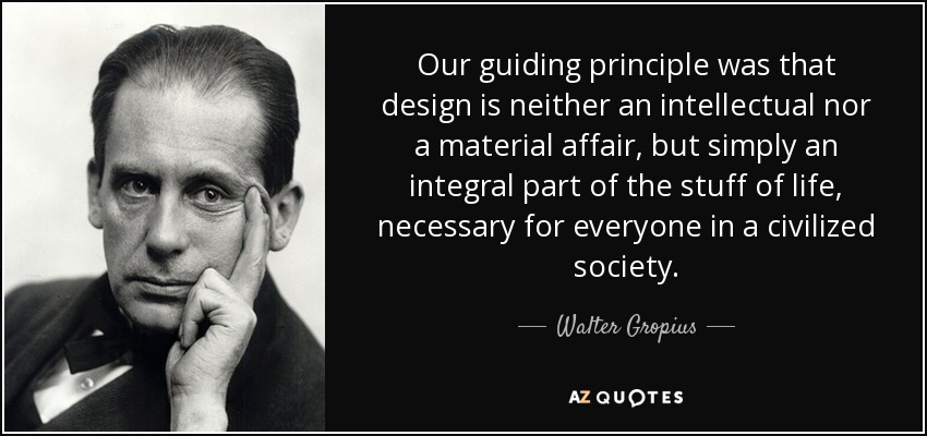 Our guiding principle was that design is neither an intellectual nor a material affair, but simply an integral part of the stuff of life, necessary for everyone in a civilized society. - Walter Gropius