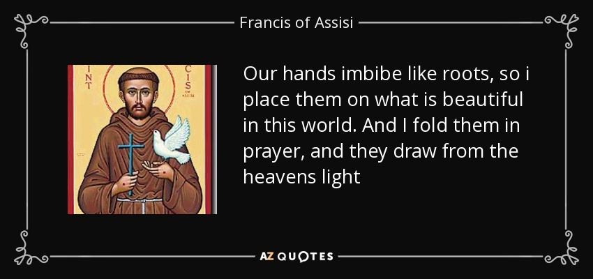 Our hands imbibe like roots, so i place them on what is beautiful in this world. And I fold them in prayer, and they draw from the heavens light - Francis of Assisi